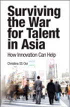 Surviving the War for Talent in Asia: How Innovation Can Help, e-Pub by Christina S S Ooi