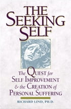 The Seeking Self: The Quest for Self Improvement and the Creation of Personal Suffering by Lind, Richard E.