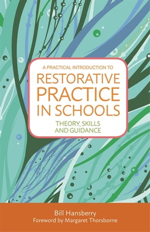 A Practical Introduction to Restorative Practice in Schools Theory,  Skills and Guidance