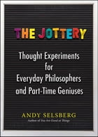 The Jottery: Thought Experiments for Everyday Philosophers and Part-Time Geniuses