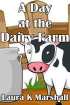 A Day at the Dairy Farm by Laura K Marshall