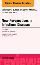 New Perspectives in Infectious Diseases, An Issue of Veterinary Clinics of North America: Equine Practice, E-Book by Robert H. Mealey