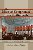 The Missouri Compromise and Its Aftermath: Slavery and the Meaning of America by Robert Pierce Forbes