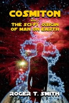Cosmiton: The Sci-Fi Origin of Man on Earth by Roger T. Smith