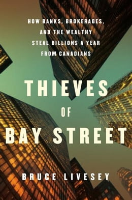 Book Thieves of Bay Street: How Banks, Brokerages and the Wealthy Steal Billions from Canadians by Bruce Livesey