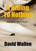 A Hiding To Nothing by David Wallen