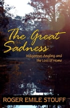 The Great Sadness: Indigenous Angling and the Loss of Home by Roger Emile Stouff
