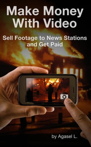 Make Money with Video: Sell Footage to News Stations and Get Paid by Agasel L