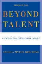 Beyond Talent : Creating a Successful Career in Music: Creating a Successful Career in Music by Angela Myles Beeching