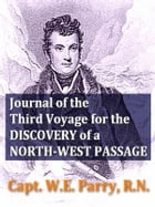 Journal of the Third Voyage for the Discovery of a North-west Passage by W. E. Parry
