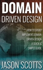 Domain Driven Design : How to Easily Implement Domain Driven Design - A Quick & Simple Guide by Jason Scotts