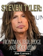 Steven Tyler: Frontman, Idol Judge and Rock Icon by Jim Larsen