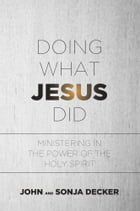 Doing What Jesus Did: Ministering In the Power of the Holy Spirit by John Decker
