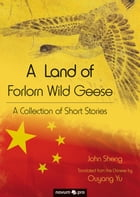 A Land of Forlorn Wild Geese: A Collection of Short Stories by John Sheng