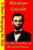 Abraham Lincoln : the 16th President of the United States: (A Short Biography for Children) by Best Children's Biographies