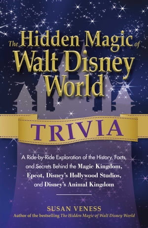 The Hidden Magic of Walt Disney World Trivia A Ride-by-Ride Exploration of the History,  Facts,  and Secrets Behind the Magic Kingdom,  Epcot,  Disney's H