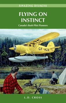 Flying on Instinct: Canada's Bush Pilot Pioneers: Canada's Bush Pilot Pioneers