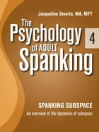 The Psychology of Adult Spanking, Vol. 4, Spanking Subspace: An Overview of The Dynamics of Subspace by Jacqueline Omerta, MA, MFT