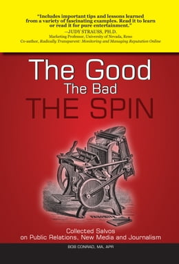 Book The Good, The Bad, The Spin: Collected Salvos on Public Relations, New Media and Journalism by Bob Conrad