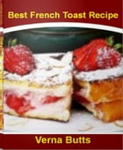 Best French Toast Recipe: The Art of Making Mouth-Watering French Toast, Simple French Toast Recipe, Easy French Toast Recipe, by Verna Butts