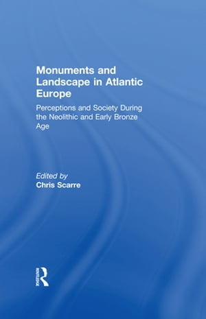 Monuments and Landscape in Atlantic Europe Perception and Society During the Neolithic and Early Bronze Age
