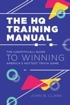 The HQ Training Manual: The (Unofficial) Guide to Winning America's Hottest Trivia Game by John B. Clark