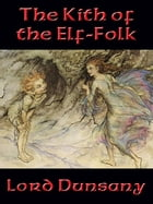 The Kith of the Elf-Folk: With linked Table of Contents by Lord Dunsany