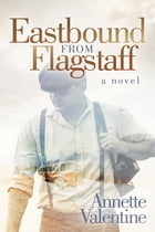 Eastbound from Flagstaff: A Novel by Annette Valentine