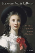 Elisabeth Vigee Le Brun: The Odyssey of an Artist in an Age of Revolution by Gita May