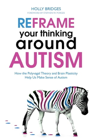 Reframe Your Thinking Around Autism How the Polyvagal Theory and Brain Plasticity Help Us Make Sense of Autism