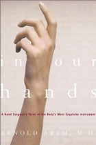 In Our Hands: A Hand Surgeon's Tales of the Body's Most Exquisite Instrument by Dr. Arnold Arem, M.D.