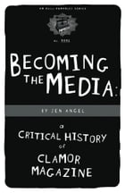 Becoming The Media: A Critical History Of Clamor Magazine by Jen Angel