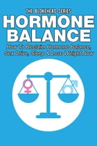 Hormone Balance: How To Reclaim Hormone Balance , Sex Drive, Sleep & Lose Weight Now by The Blokehead