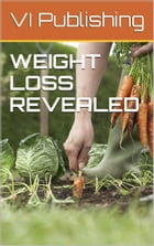 Weight Loss Revealed: How To Lose Weight Naturally And Simply by VI Publishing