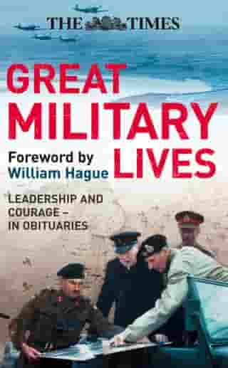 The Times Great Military Lives: Leadership and Courage – from Waterloo to the Falklands in Obituaries by William Hague