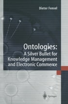 Ontologies:: A Silver Bullet for Knowledge Management and Electronic Commerce by Dieter Fensel