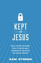 Kept for Jesus: What the New Testament Really Teaches about Assurance of Salvation and Eternal…