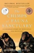 The Chimps of Fauna Sanctuary: A Canadian Story of Resilience and Recovery: A Canadian Story of Resilience and Recovery by Andrew Westoll