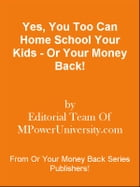 Yes, You Too Can Home School Your Kids - Or Your Money Back! by Editorial Team Of MPowerUniversity.com
