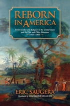 Reborn in America: French Exiles and Refugees in the United States and the Vine and Olive Adventure, 1815-1865 by Eric Saugera