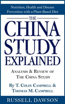 The China Study Explained: Analysis & Review of The China Study By T. Colin Campbell & Thomas M…