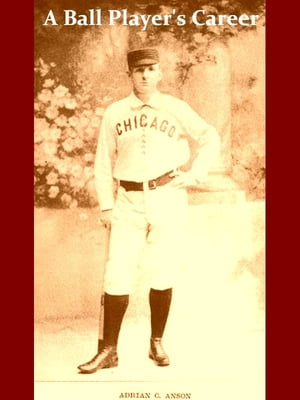A Ball Player's Career [Illustrated] Being the Personal Experiences and Reminiscences of Adrian C. Anson Late Manager and Captain of the Chicago Base
