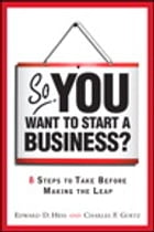 So, You Want to Start a Business?: 8 Steps to Take Before Making the Leap: 8 Steps to Take Before…