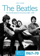 The Beatles 1967-70: The Stories Behind the Songs 1967-1970 by Steve Turner