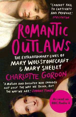 Romantic Outlaws The Extraordinary Lives of Mary Wollstonecraft and Mary Shelley