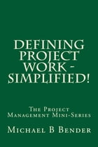 Defining Project Work - Simplified! by Michael B Bender