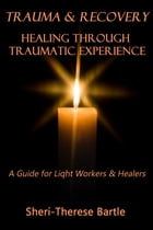 Trauma and Recovery: Healing Through Traumatic Experience : A Guide for Light Workers and Healers by Sheri-Therese Bartle