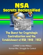 NSA Secrets Declassified: The Quest for Cryptologic Centralization and the Establishment of NSA: 1940 - 1952, COMINT in the Military, Korean War, Stru by Progressive Management