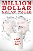 Million Dollar Cup of Water: Discovering the Wealth in Authenticity by Adam Mark Smith