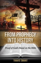 From Prophecy Into History: Proof of God's Hand on the Bible by Travis Swart